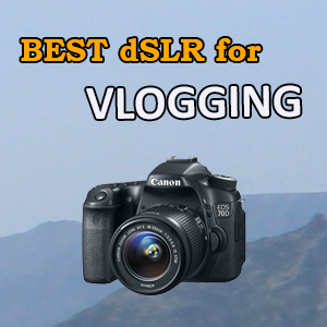 Best DSLR for YouTube Vlogging